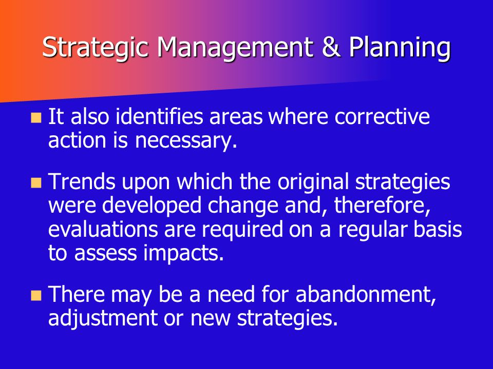 Strategic Management & Planning It also identifies areas where corrective action is necessary. Trends upon which the original strategies were develope
