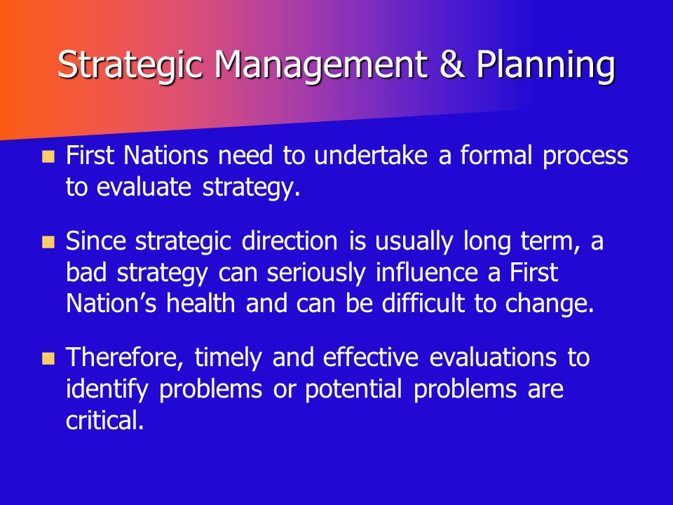 Strategic Management & Planning First Nations need to undertake a formal process to evaluate strategy. Since strategic direction is usually long term,