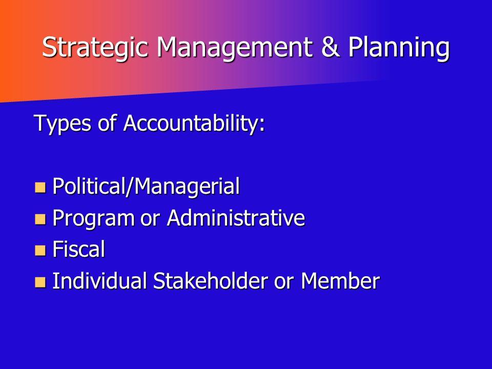 Strategic Management & Planning Types of Accountability: Political/Managerial Political/Managerial Program or Administrative Program or Administrative