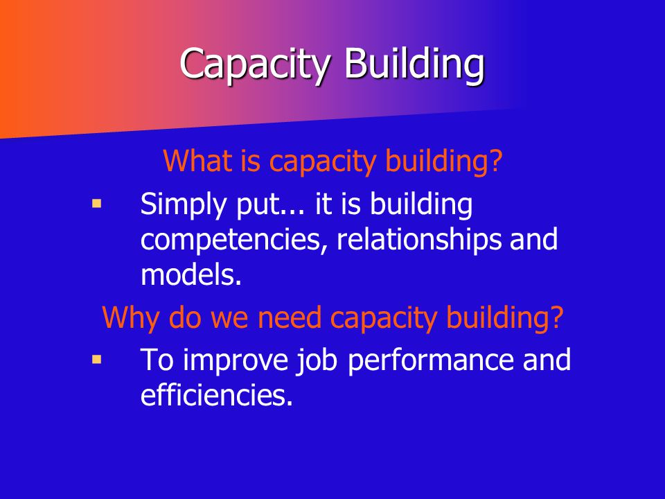 Capacity Building What is capacity building?   Simply put... it is building competencies, relationships and models. Why do we need capacity building