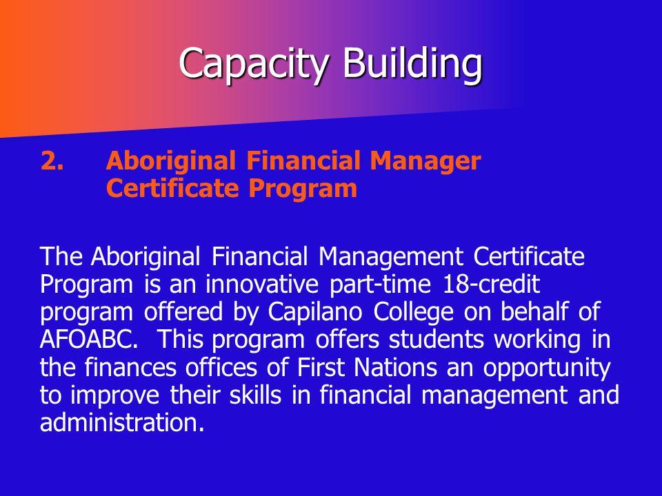 Capacity Building 2.Aboriginal Financial Manager Certificate Program The Aboriginal Financial Management Certificate Program is an innovative part-tim
