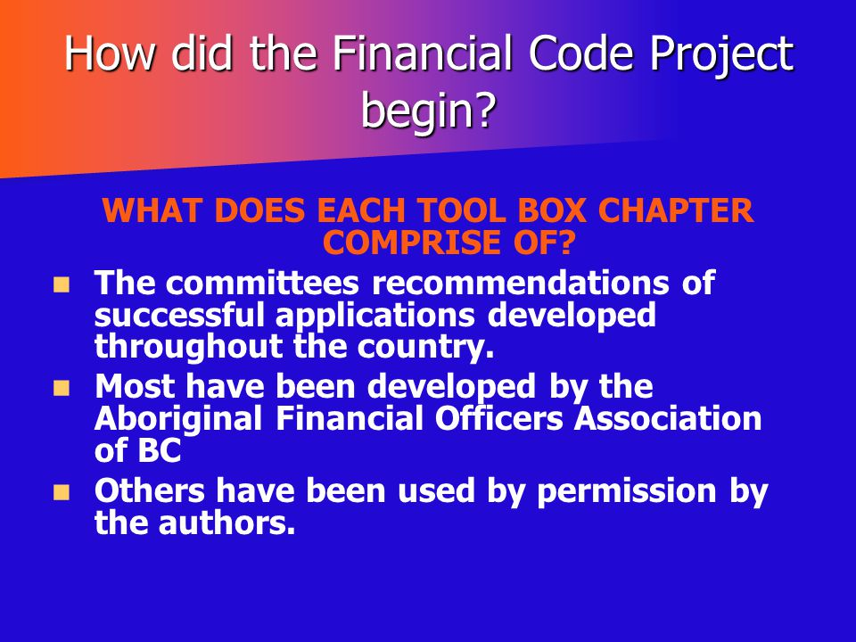 How did the Financial Code Project begin? WHAT DOES EACH TOOL BOX CHAPTER COMPRISE OF? The committees recommendations of successful applications devel