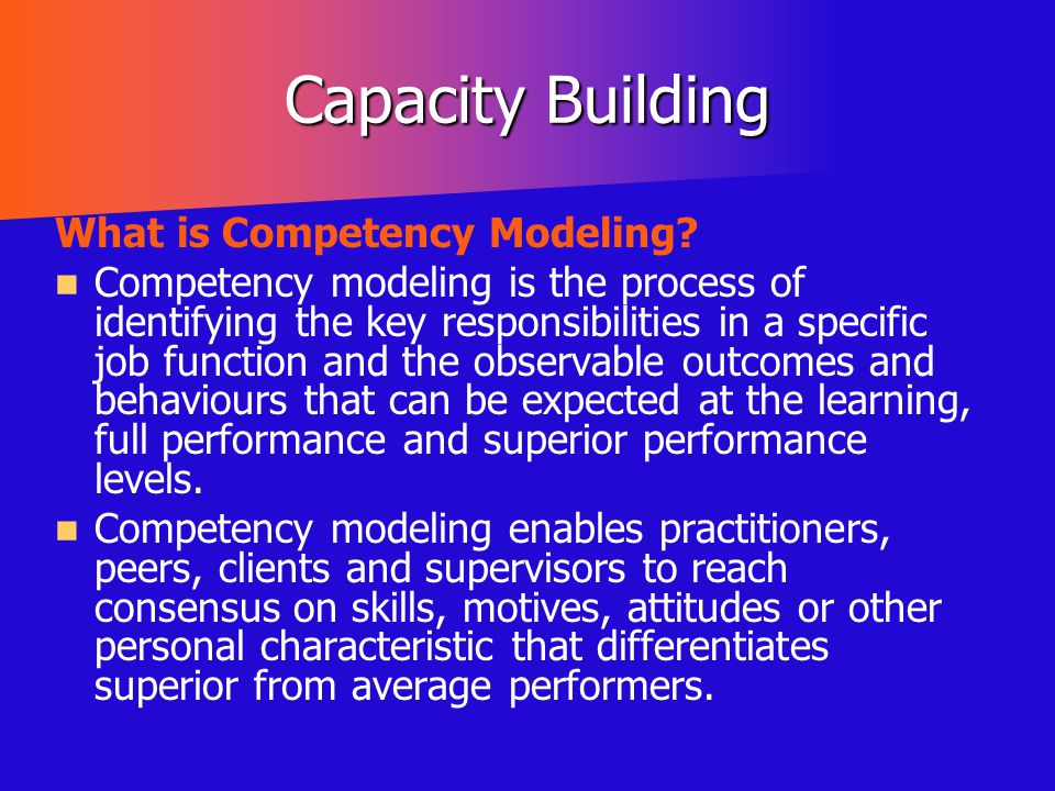 Capacity Building What is Competency Modeling? Competency modeling is the process of identifying the key responsibilities in a specific job function a