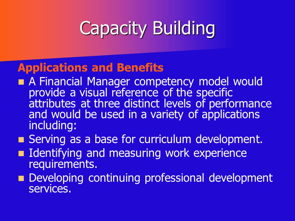 Capacity Building Applications and Benefits A Financial Manager competency model would provide a visual reference of the specific attributes at three
