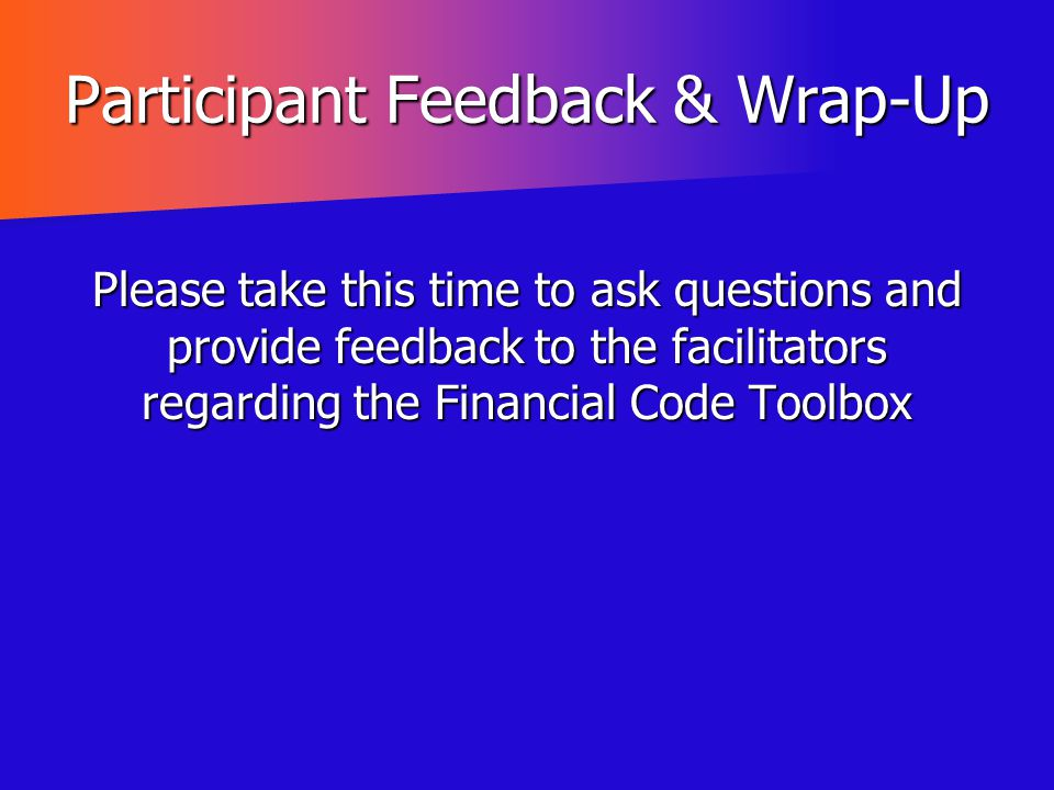 Participant Feedback & Wrap-Up Please take this time to ask questions and provide feedback to the facilitators regarding the Financial Code Toolbox