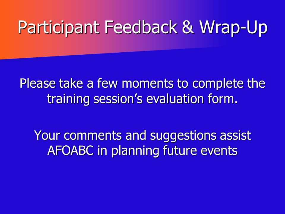 Participant Feedback & Wrap-Up Please take a few moments to complete the training session's evaluation form. Your comments and suggestions assist AFOA