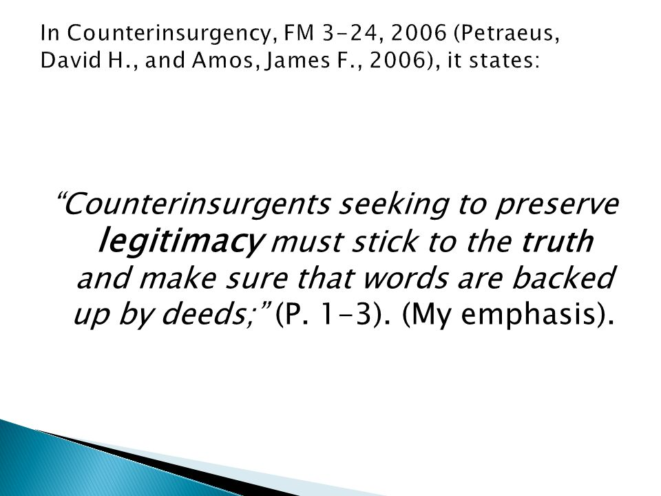 """Counterinsurgents seeking to preserve legitimacy must stick to the truth and make sure that words are backed up by deeds;"" (P. 1-3). (My emphasis)."