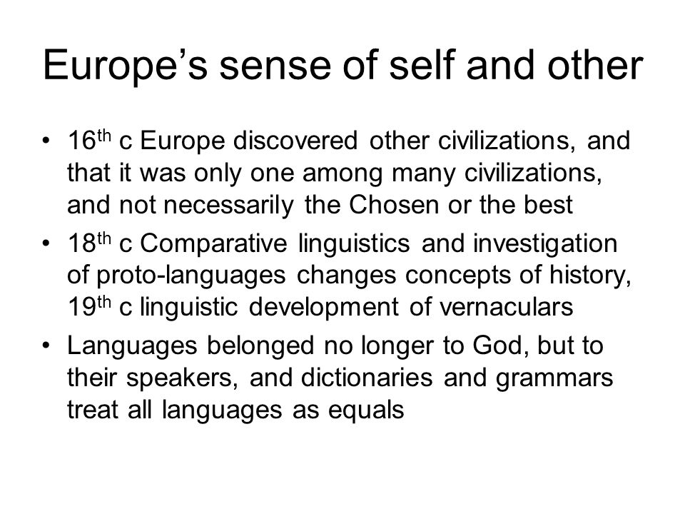 Europe's sense of self and other 16 th c Europe discovered other civilizations, and that it was only one among many civilizations, and not necessarily the Chosen or the best 18 th c Comparative linguistics and investigation of proto-languages changes concepts of history, 19 th c linguistic development of vernaculars Languages belonged no longer to God, but to their speakers, and dictionaries and grammars treat all languages as equals