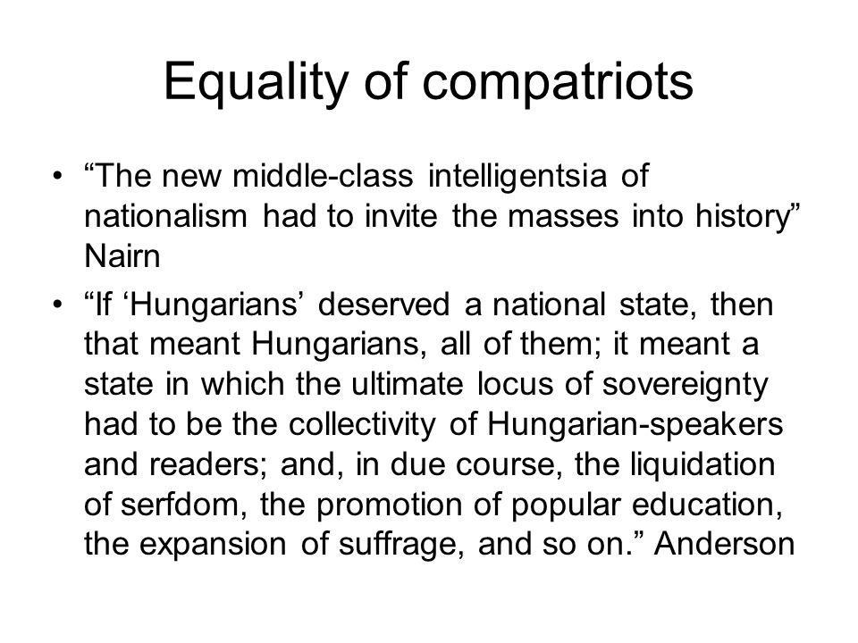 Equality of compatriots The new middle-class intelligentsia of nationalism had to invite the masses into history Nairn If 'Hungarians' deserved a national state, then that meant Hungarians, all of them; it meant a state in which the ultimate locus of sovereignty had to be the collectivity of Hungarian-speakers and readers; and, in due course, the liquidation of serfdom, the promotion of popular education, the expansion of suffrage, and so on. Anderson