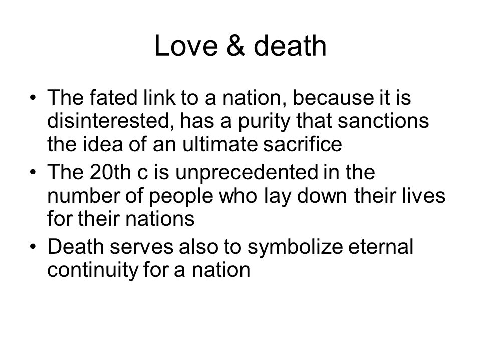 Love & death The fated link to a nation, because it is disinterested, has a purity that sanctions the idea of an ultimate sacrifice The 20th c is unprecedented in the number of people who lay down their lives for their nations Death serves also to symbolize eternal continuity for a nation