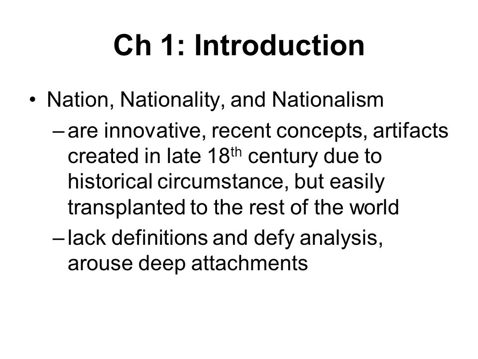 Ch 1: Introduction Nation, Nationality, and Nationalism –are innovative, recent concepts, artifacts created in late 18 th century due to historical circumstance, but easily transplanted to the rest of the world –lack definitions and defy analysis, arouse deep attachments