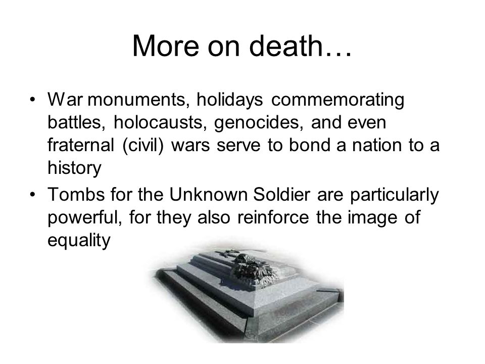 More on death… War monuments, holidays commemorating battles, holocausts, genocides, and even fraternal (civil) wars serve to bond a nation to a history Tombs for the Unknown Soldier are particularly powerful, for they also reinforce the image of equality