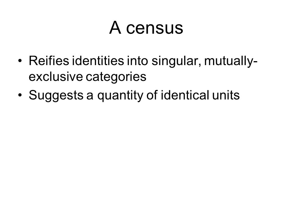 A census Reifies identities into singular, mutually- exclusive categories Suggests a quantity of identical units