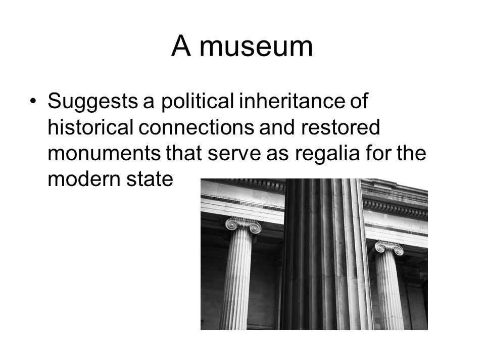 A museum Suggests a political inheritance of historical connections and restored monuments that serve as regalia for the modern state
