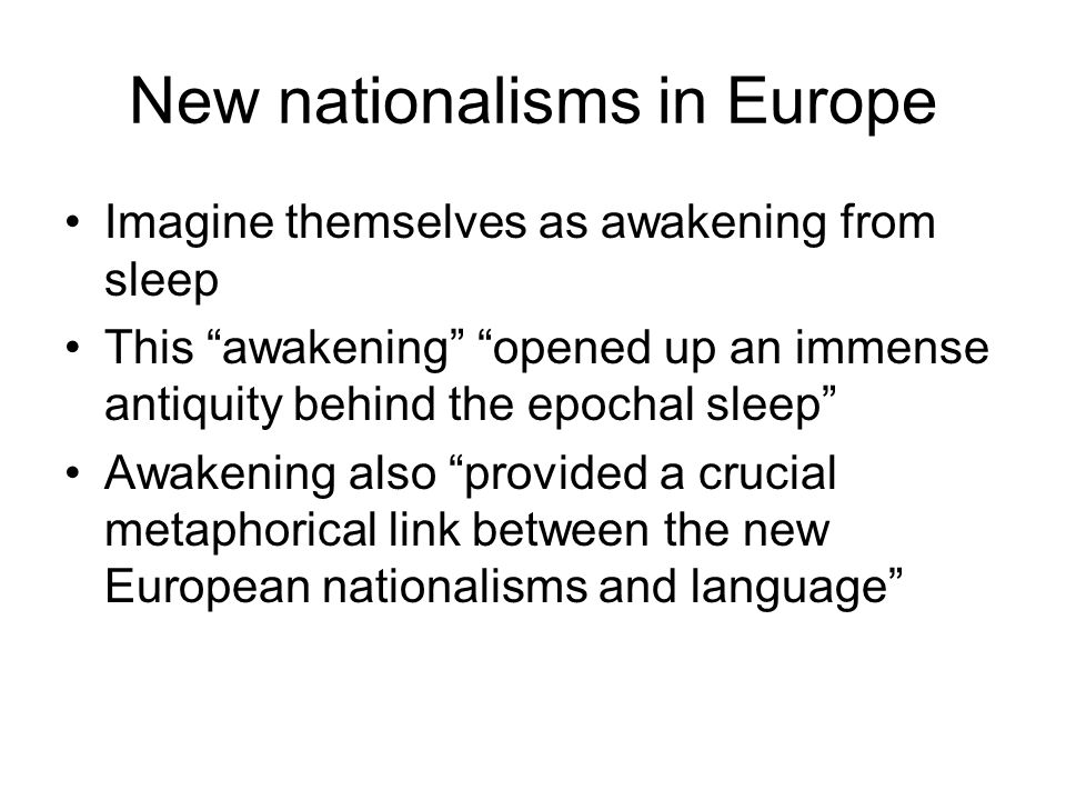 New nationalisms in Europe Imagine themselves as awakening from sleep This awakening opened up an immense antiquity behind the epochal sleep Awakening also provided a crucial metaphorical link between the new European nationalisms and language