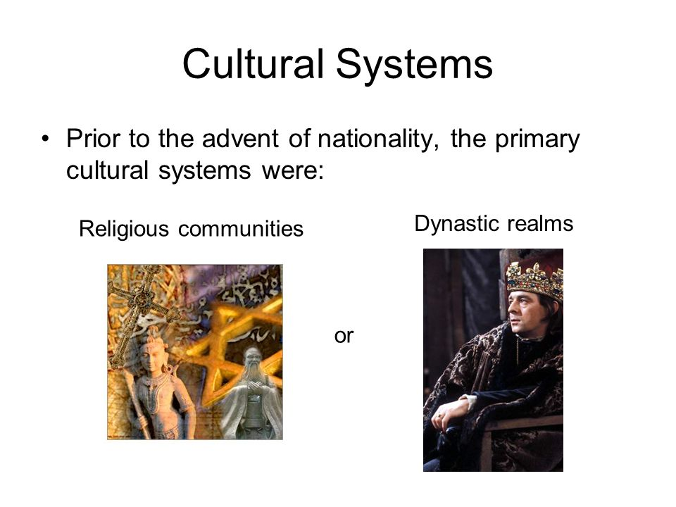 Cultural Systems Prior to the advent of nationality, the primary cultural systems were: Religious communities or Dynastic realms