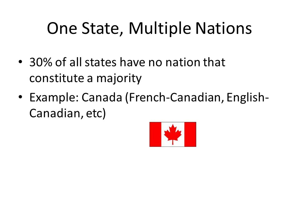 One State, Multiple Nations 30% of all states have no nation that constitute a majority Example: Canada (French-Canadian, English- Canadian, etc)