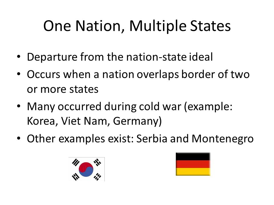 One Nation, Multiple States Departure from the nation-state ideal Occurs when a nation overlaps border of two or more states Many occurred during cold