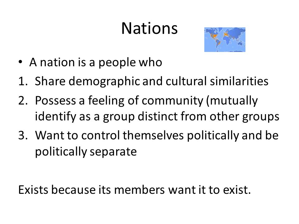 Nations A nation is a people who 1.Share demographic and cultural similarities 2.Possess a feeling of community (mutually identify as a group distinct