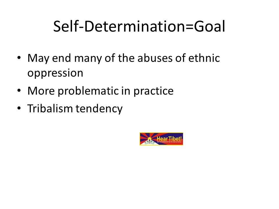 Self-Determination=Goal May end many of the abuses of ethnic oppression More problematic in practice Tribalism tendency