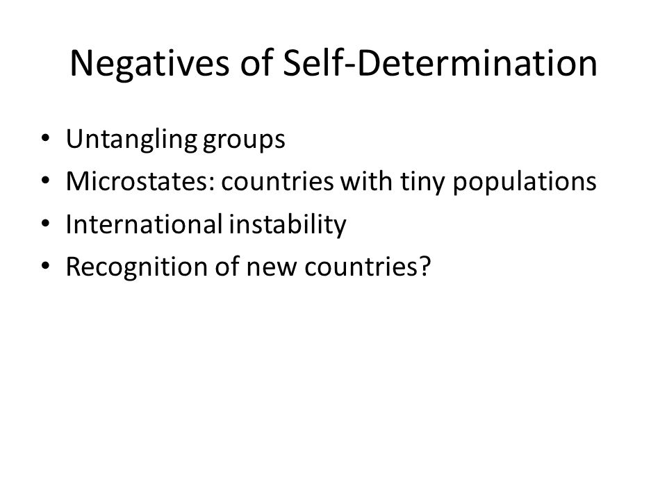 Negatives of Self-Determination Untangling groups Microstates: countries with tiny populations International instability Recognition of new countries?