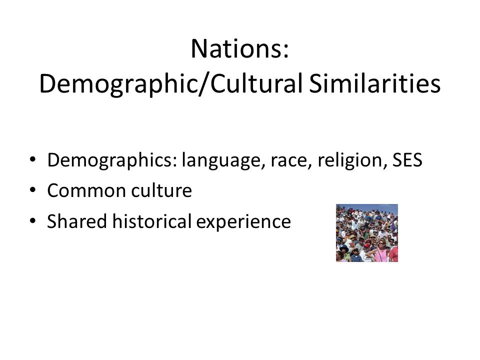 Nations: Demographic/Cultural Similarities Demographics: language, race, religion, SES Common culture Shared historical experience
