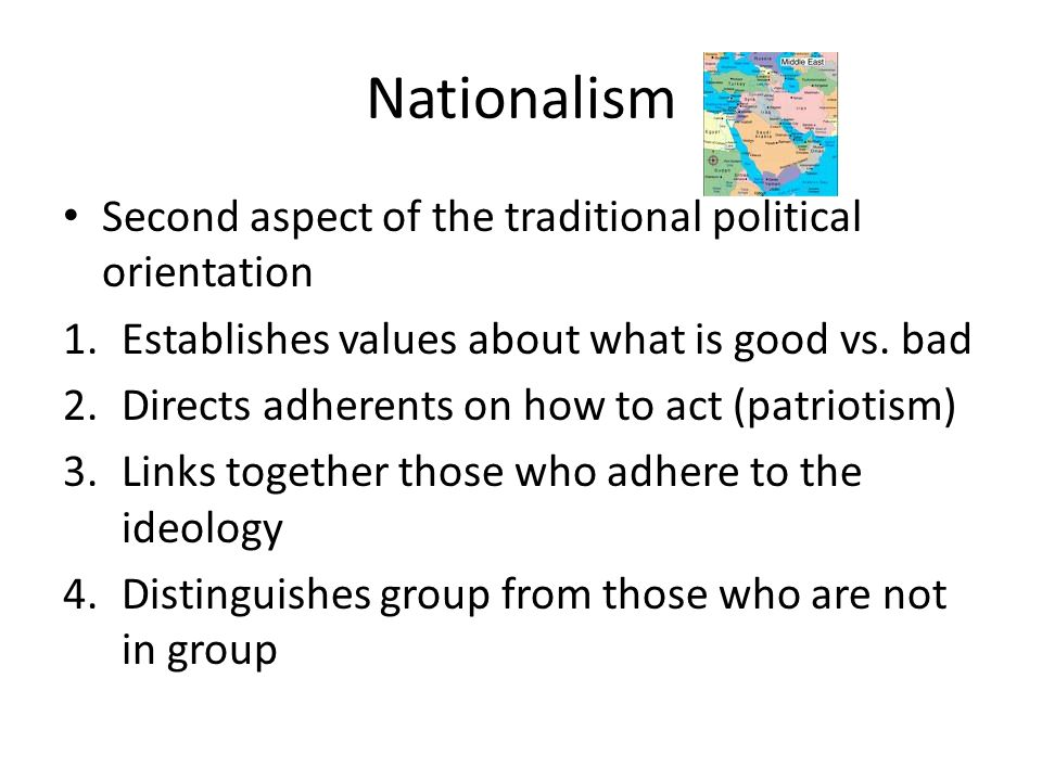 Nationalism Second aspect of the traditional political orientation 1.Establishes values about what is good vs. bad 2.Directs adherents on how to act (