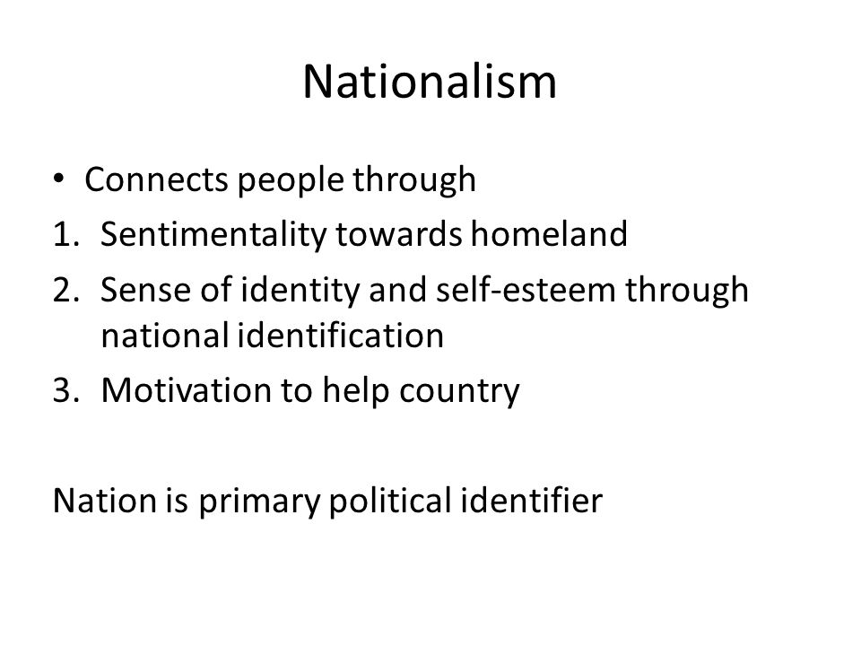 Nationalism Connects people through 1.Sentimentality towards homeland 2.Sense of identity and self-esteem through national identification 3.Motivation