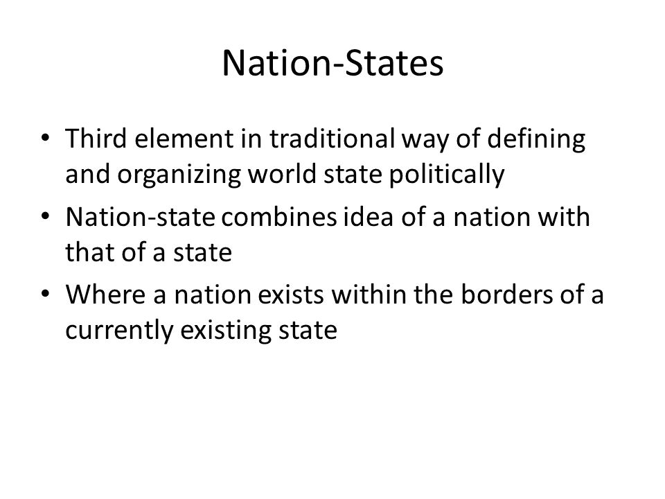 Nation-States Third element in traditional way of defining and organizing world state politically Nation-state combines idea of a nation with that of