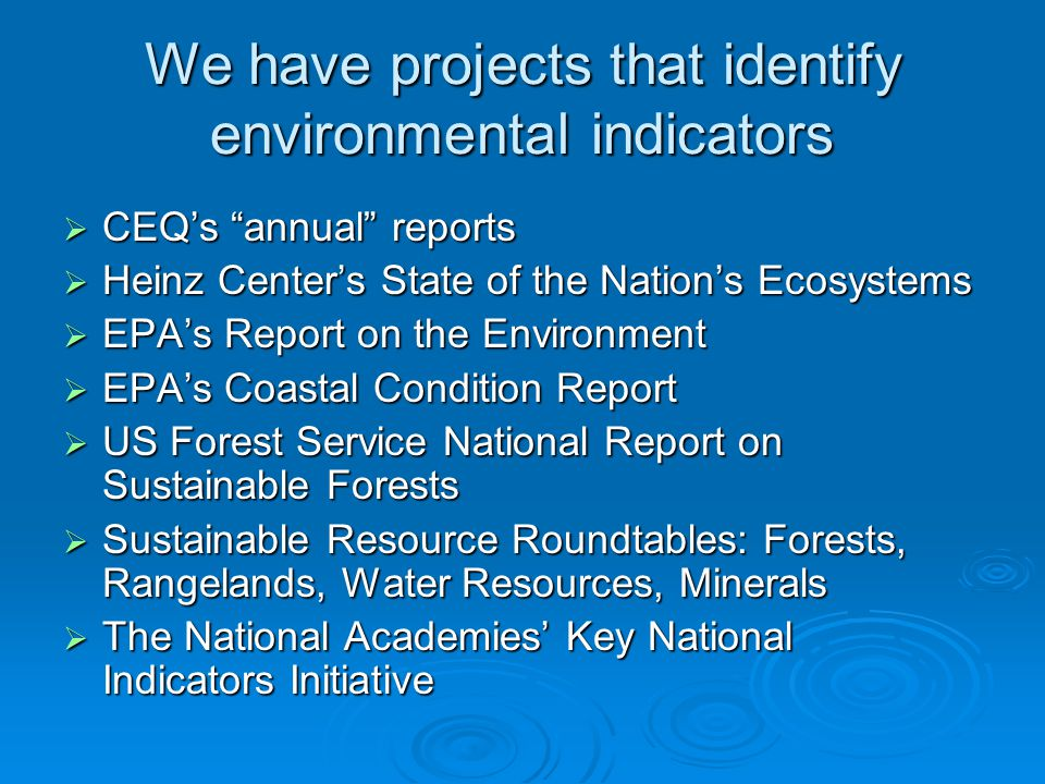 We have projects that identify environmental indicators  CEQ's annual reports  Heinz Center's State of the Nation's Ecosystems  EPA's Report on the Environment  EPA's Coastal Condition Report  US Forest Service National Report on Sustainable Forests  Sustainable Resource Roundtables: Forests, Rangelands, Water Resources, Minerals  The National Academies' Key National Indicators Initiative