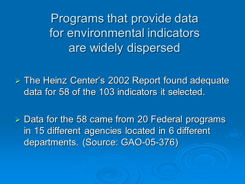 Programs that provide data for environmental indicators are widely dispersed  The Heinz Center's 2002 Report found adequate data for 58 of the 103 indicators it selected.