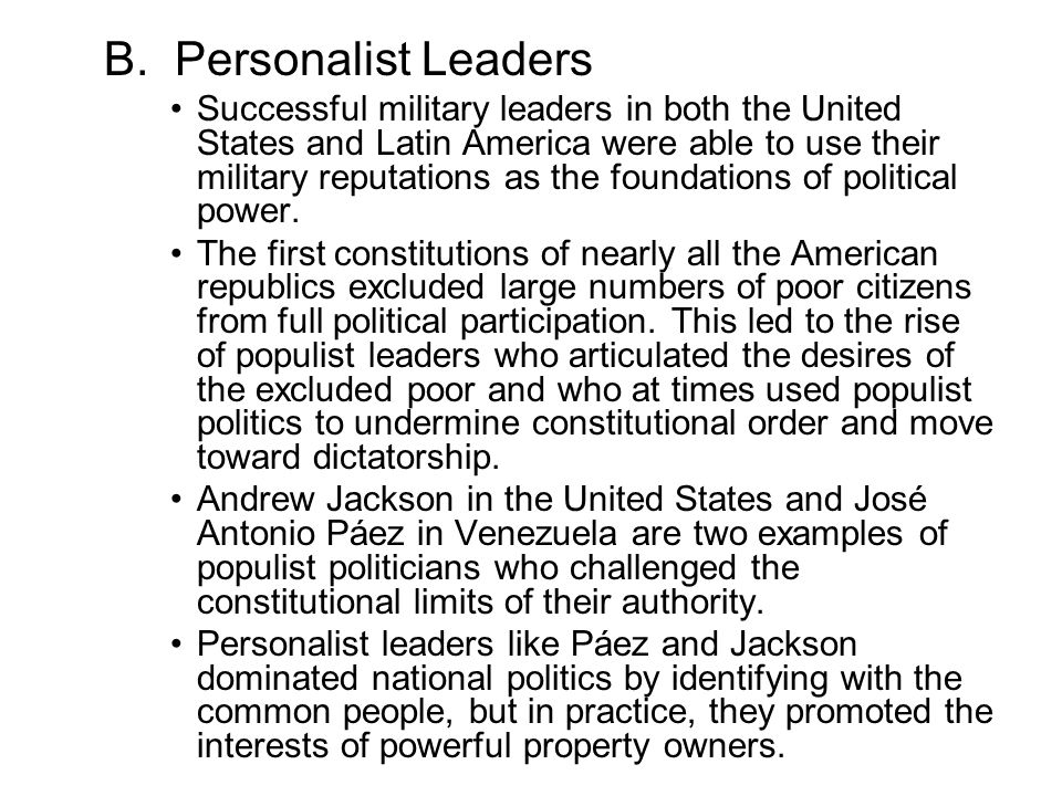 B. Personalist Leaders Successful military leaders in both the United States and Latin America were able to use their military reputations as the foun
