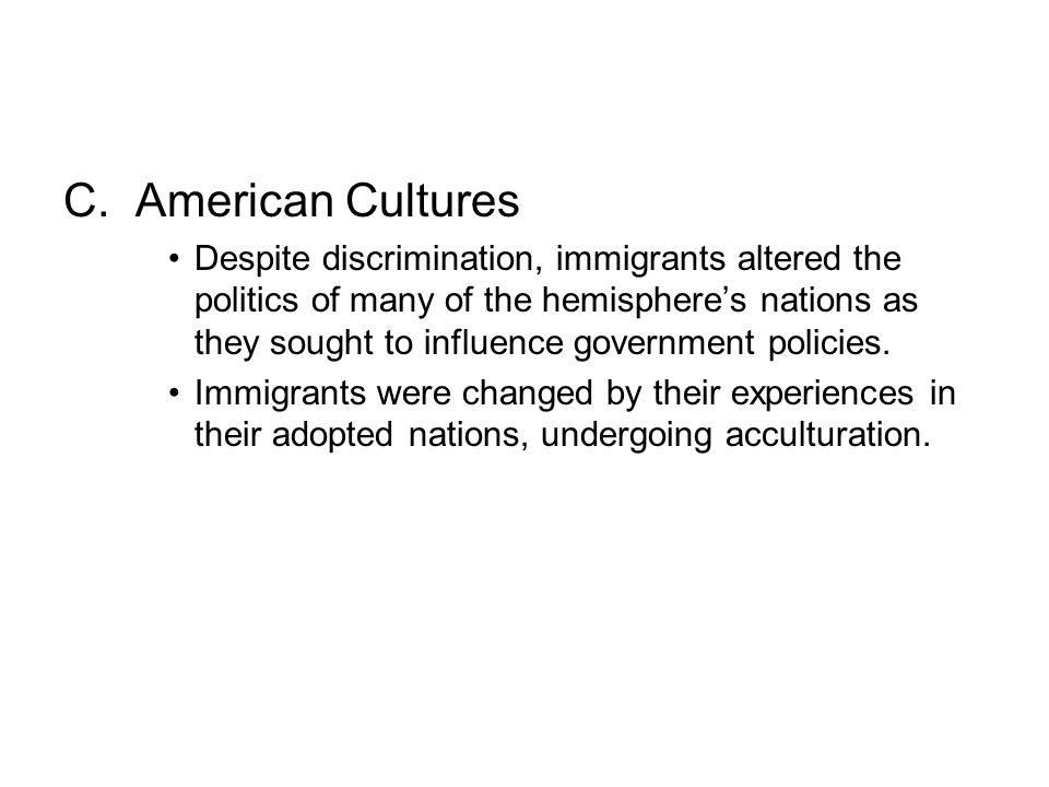 C. American Cultures Despite discrimination, immigrants altered the politics of many of the hemisphere's nations as they sought to influence governmen