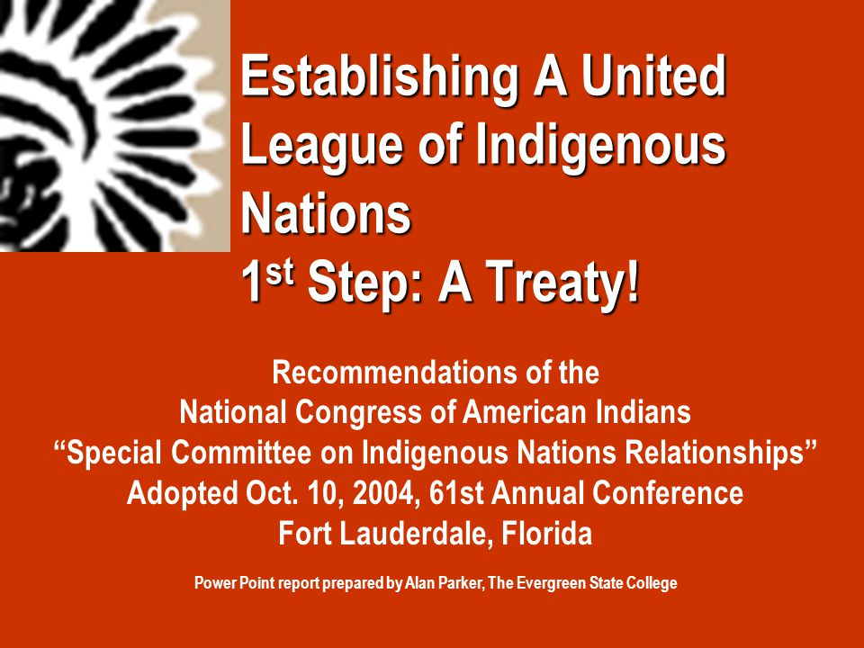 "Establishing A United League of Indigenous Nations 1 st Step: A Treaty! Recommendations of the National Congress of American Indians ""Special Committe"