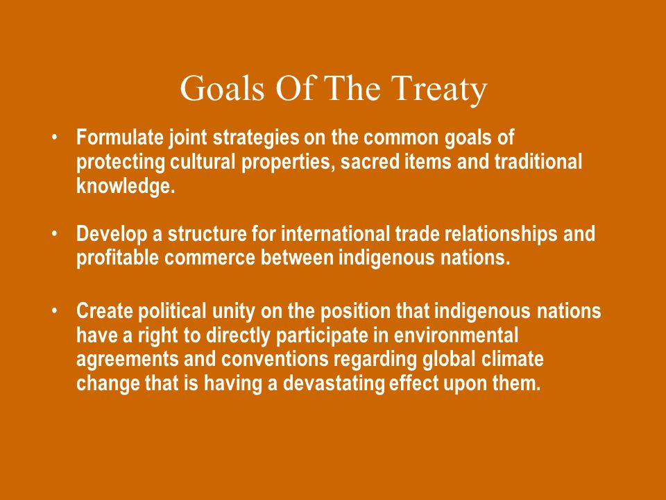 Goals Of The Treaty Formulate joint strategies on the common goals of protecting cultural properties, sacred items and traditional knowledge.