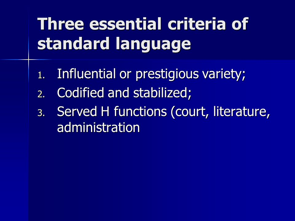 Three essential criteria of standard language 1. Influential or prestigious variety; 2. Codified and stabilized; 3. Served H functions (court, literat