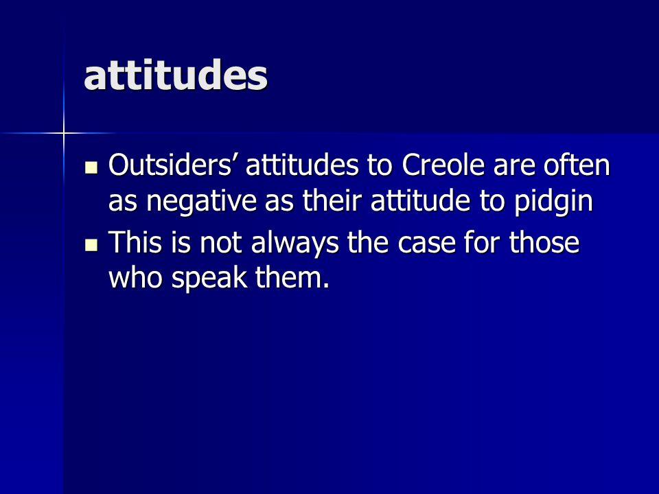 attitudes Outsiders' attitudes to Creole are often as negative as their attitude to pidgin Outsiders' attitudes to Creole are often as negative as the
