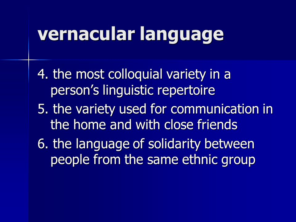 vernacular language 4. the most colloquial variety in a person's linguistic repertoire 5. the variety used for communication in the home and with clos