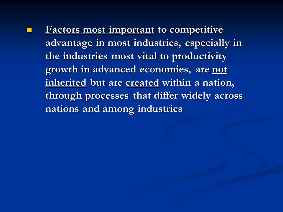 Factors most important to competitive advantage in most industries, especially in the industries most vital to productivity growth in advanced economi