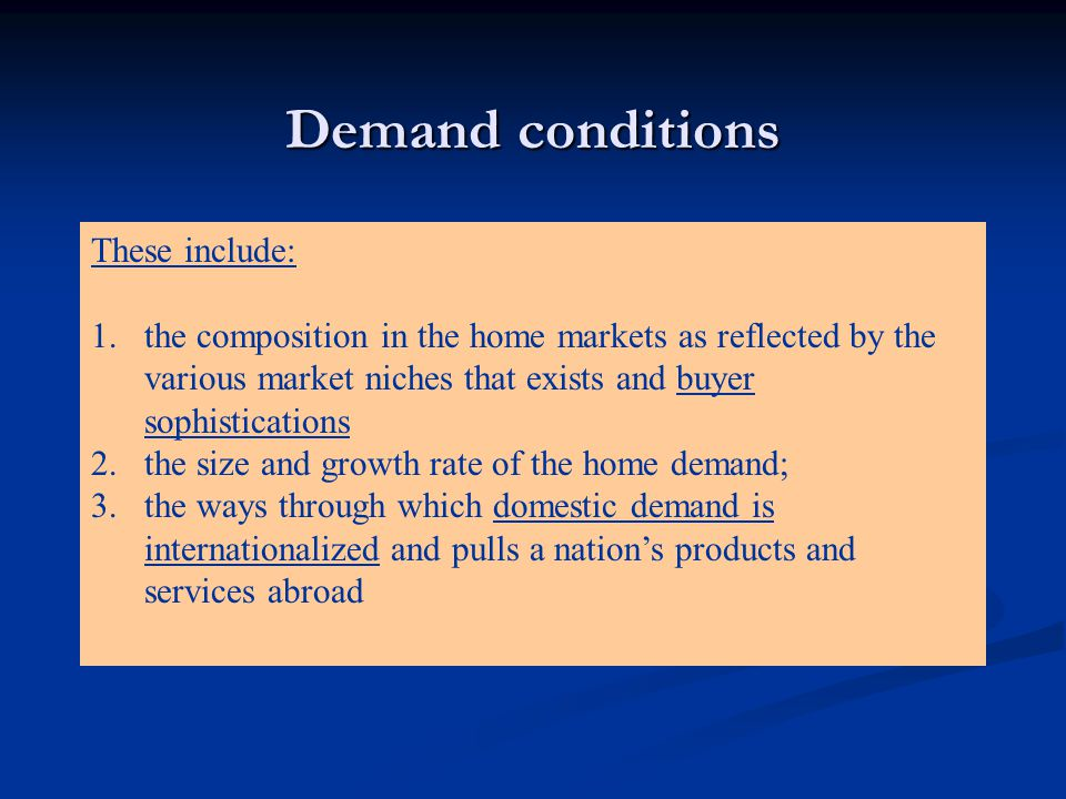 Demand conditions These include: 1.the composition in the home markets as reflected by the various market niches that exists and buyer sophistications