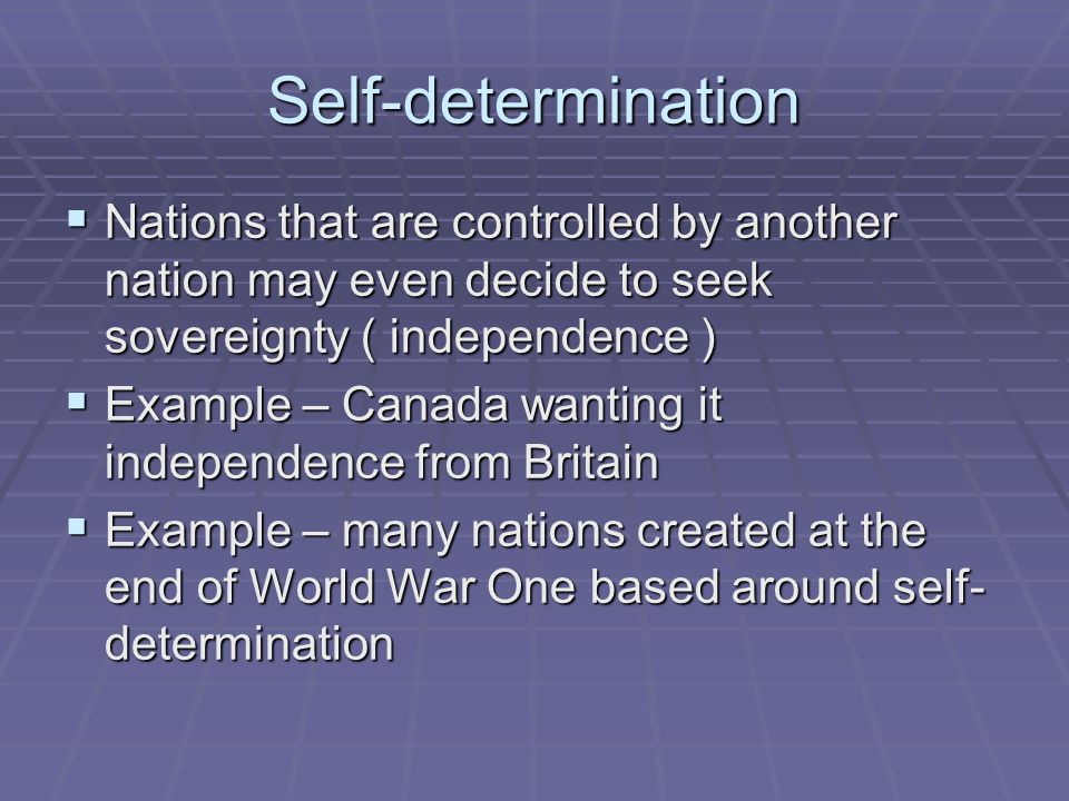 Self-determination  Nations that are controlled by another nation may even decide to seek sovereignty ( independence )  Example – Canada wanting it