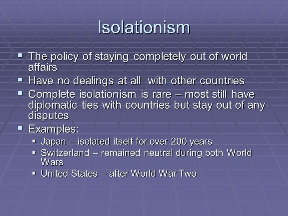 Isolationism  The policy of staying completely out of world affairs  Have no dealings at all with other countries  Complete isolationism is rare –