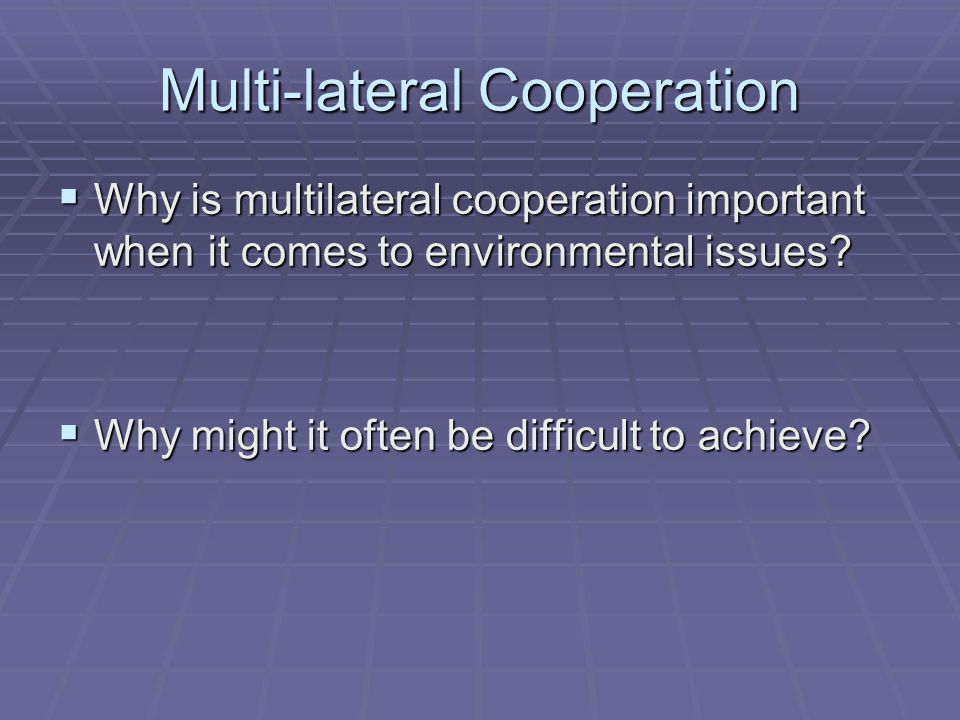 Multi-lateral Cooperation  Why is multilateral cooperation important when it comes to environmental issues?  Why might it often be difficult to achi