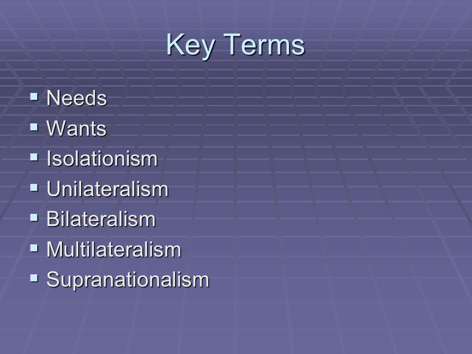 Key Terms  Needs  Wants  Isolationism  Unilateralism  Bilateralism  Multilateralism  Supranationalism