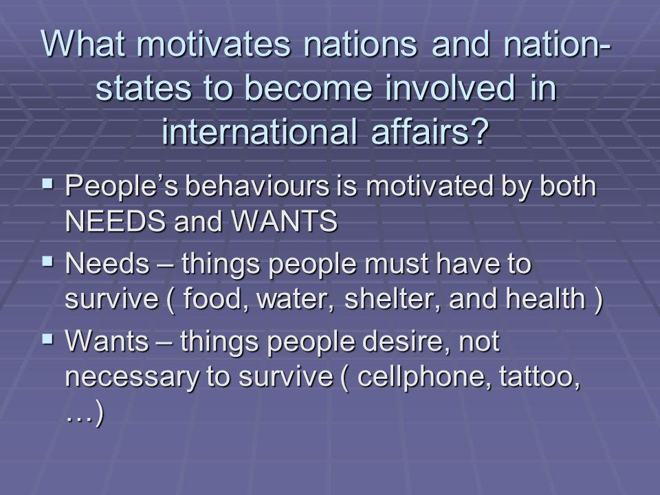 What motivates nations and nation- states to become involved in international affairs?  People's behaviours is motivated by both NEEDS and WANTS  Ne