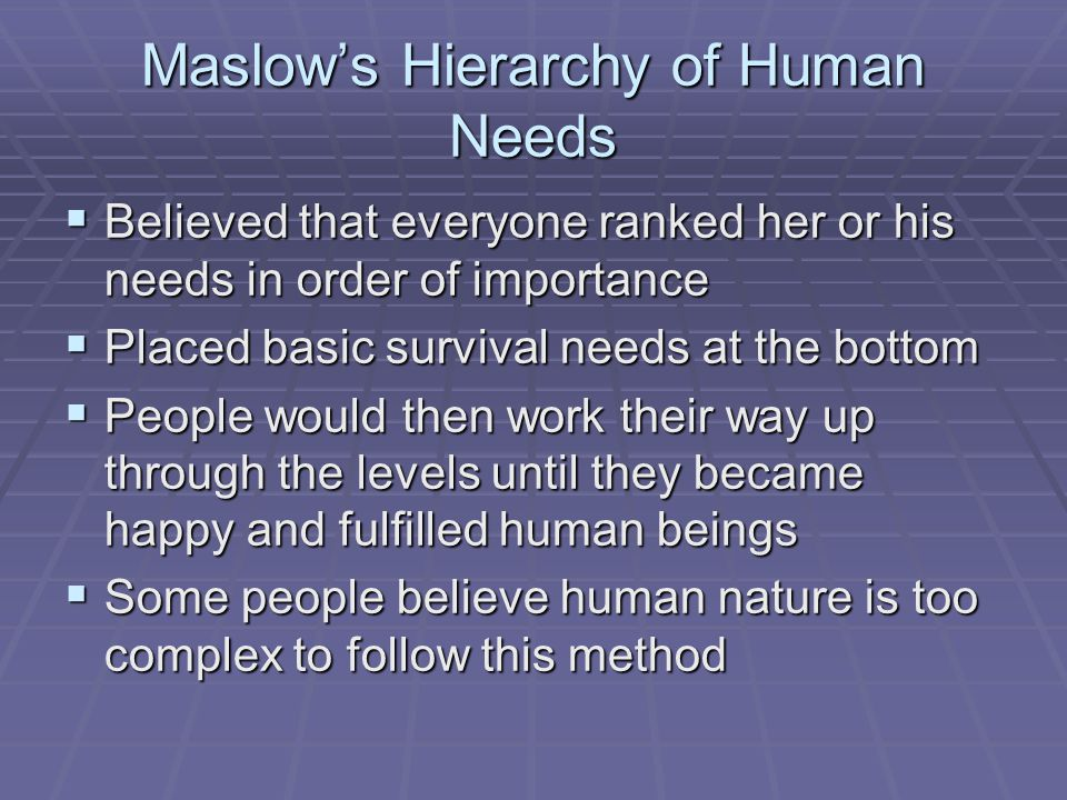 Maslow's Hierarchy of Human Needs  Believed that everyone ranked her or his needs in order of importance  Placed basic survival needs at the bottom
