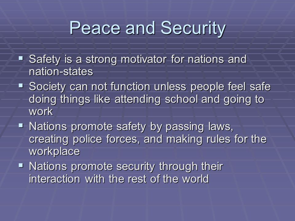 Peace and Security  Safety is a strong motivator for nations and nation-states  Society can not function unless people feel safe doing things like a