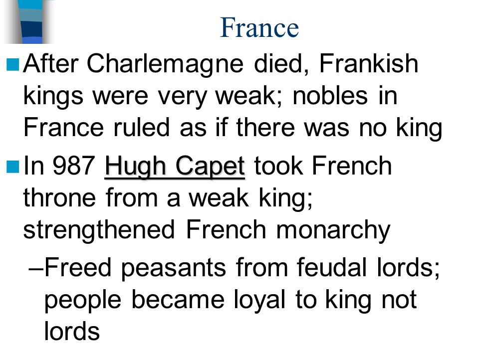 France KEY IDEA KEY IDEA: Instead of creating a nation-state with strong king then limiting power of king like England, France creates a nation-state with strong king who got stronger