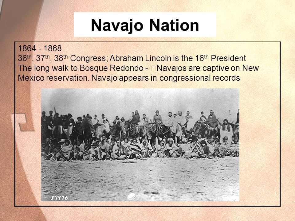 Navajo Nation 1864 - 1868 36 th, 37 th, 38 th Congress; Abraham Lincoln is the 16 th President The long walk to Bosque Redondo - —Navajos are captive