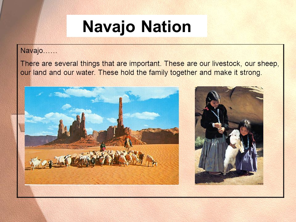 Navajo Nation Navajo…… There are several things that are important. These are our livestock, our sheep, our land and our water. These hold the family